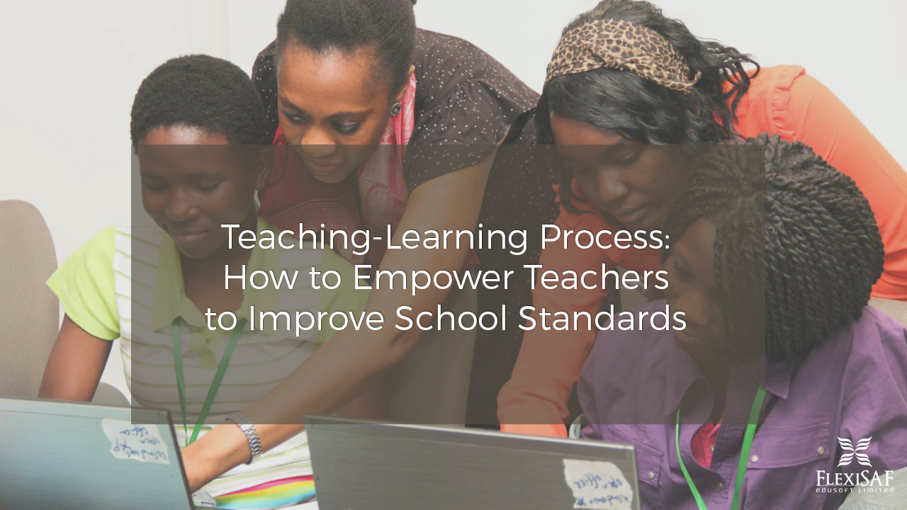 Teaching-Learning Process: How to Empower Teachers to Improve School Standards